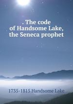 . The code of Handsome Lake, the Seneca prophet