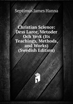 Christian Science: Dess Laror, Metoder Och Verk (Its Teachings, Methods, and Works) (Swedish Edition)