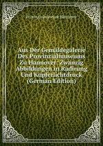 Aus Der Gemldegalerie Des Provinzialmuseums Zu Hannover: Zwanzig Abbildungen in Radirung Und Kupferlichtdruck (German Edition)