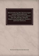 Beschreibung Der Zeichnungen Landwirthschafticher Maschinen: Nach Aus England Von Der Knigl. Hannov. Regierung Bezogenen Mustern (German Edition)