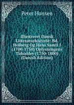 Illustreret Dansk Litteraturhistorie: Bd. Holberg Og Hans Samti I (1700-1750) Oplysningens Tidsalder (1750-1800) (Danish Edition)