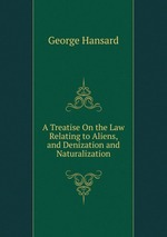 A Treatise On the Law Relating to Aliens, and Denization and Naturalization