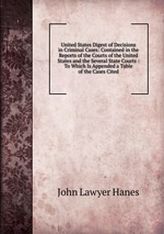 United States Digest of Decisions in Criminal Cases: Contained in the Reports of the Courts of the United States and the Several State Courts : To Which Is Appended a Table of the Cases Cited