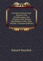 Aus Dem Concert-Saal: Kritiken Und Schilderungen Aus 20 Jahren Des Wiener Musiklebens 1848-1868, Volume 1 (German Edition)