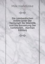 Die Lombardischen Stdte Unter Der Herrschaft Der Bischfe Und Die Entstehung Der Communen. . (German Edition)