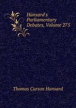 Hansard`s Parliamentary Debates, Volume 275