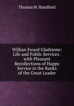 Willian Eward Gladstone: Life and Public Services . with Pleasant Recollections of Happy Service in the Ranks of the Great Leader