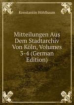 Mitteilungen Aus Dem Stadtarchiv Von Kln, Volumes 3-4 (German Edition)