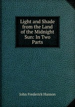 Light and Shade from the Land of the Midnight Sun: In Two Parts