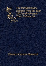 The Parliamentary Debates from the Year 1803 to the Present Time, Volume 26