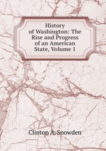 History of Washington: The Rise and Progress of an American State, Volume 1