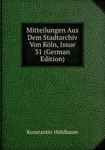 Mitteilungen Aus Dem Stadtarchiv Von Kln, Issue 31 (German Edition)