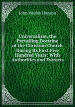 Universalism, the Prevailing Doctrine of the Christian Church During Its First Five Hundred Years: With Authorities and Extracts