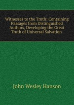 Witnesses to the Truth: Containing Passages from Distinguished Authors, Developing the Great Truth of Universal Salvation