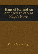 Hans of Iceland An Abridged Tr. of V.M. Hugo`s Novel