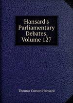 Hansard`s Parliamentary Debates, Volume 127