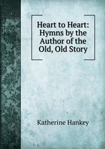 Heart to Heart: Hymns by the Author of the Old, Old Story
