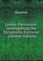 Landes-Oeconomie-Gesetzgebung Des Knigreichs Hannover . (German Edition)