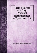 From a Forest to a City: Personal Reminiscences of Syracuse, N. Y