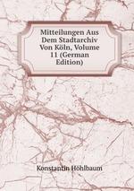 Mitteilungen Aus Dem Stadtarchiv Von Kln, Volume 11 (German Edition)