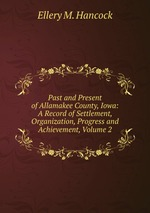 Past and Present of Allamakee County, Iowa: A Record of Settlement, Organization, Progress and Achievement, Volume 2