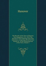 The Records of the Town of Hanover, New Hampshire 1761-1818: The Records of Town Meetings and of the Selectmen, Comprising All of the First Volume of . of the Printed Records of the Town, Volume 1