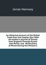 An Historical Account of the British Trade Over the Caspian Sea: With the Author`s Journal of Travels from England Through Russia Into Persia, and . Revolutions of Persia During the Present C