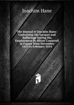 The Journal of Joachim Hane: Containing His Escapes and Sufferings During His Employment by Oliver Cromwell in France from November 1653 to February 1654