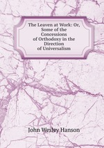 The Leaven at Work: Or, Some of the Concessions of Orthodoxy in the Direction of Universalism