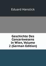 Geschichte Des Concertwesens in Wien. Zweiter Theil
