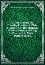 Pattern Making and Foundry Practice: A Plain Statement of the Methods of Wood Pattern Making, As Practiced in Modern Pattern Shops