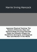 Japanese Physical Training: The System of Exercise, Diet, and General Mode of Living That Has Made the Mikado`s People the Healthiest, Strongest, and Happiest Men and Women in the World