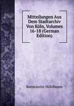 Mitteilungen Aus Dem Stadtarchiv Von Kln, Volumes 16-18 (German Edition)