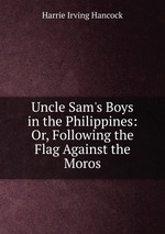 Uncle Sam`s Boys in the Philippines: Or, Following the Flag Against the Moros
