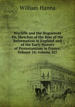 Wycliffe and the Huguenots Or, Sketches of the Rise of the Reformation in England and of the Early History of Protestantism in France, Volume 24; volume 327