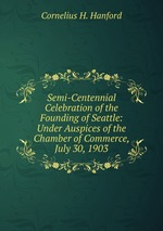 Semi-Centennial Celebration of the Founding of Seattle: Under Auspices of the Chamber of Commerce, July 30, 1903