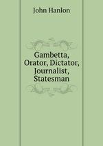 Gambetta, Orator, Dictator, Journalist, Statesman