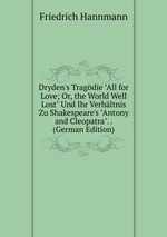 "Dryden`s Tragdie ""All for Love; Or, the World Well Lost"" Und Ihr Verhltnis Zu Shakespeare`s ""Antony and Cleopatra"". . (German Edition)"