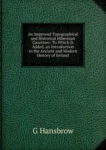 An Improved Topographical and Historical Hibernian Gazetteer: To Which Is Added, an Introduction to the Ancient and Modern History of Ireland