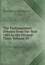 The Parliamentary Debates from the Year 1803 to the Present Time, Volume 39