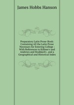 Preparatory Latin Prose-Book: Containing All the Latin Prose Necessary for Entering College : With References to Khner`s and Andrews and Stoddard`s . and a Geographical and Historical Index
