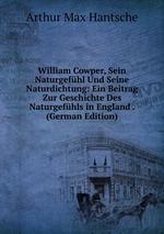 William Cowper, Sein Naturgefhl Und Seine Naturdichtung: Ein Beitrag Zur Geschichte Des Naturgefhls in England . (German Edition)