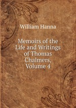 Memoirs of the Life and Writings of Thomas Chalmers, Volume 4