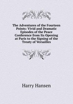The Adventures of the Fourteen Points: Vivid and Dramatic Episodes of the Peace Conference from Its Opening at Paris to the Signing of the Treaty of Versailles