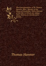 The Correspondence of Sir Thomas Hanmer, Bart., Speaker of the House of Commons: With a Memoir of His Life. to Which Are Added, Other Relicks of a Gentleman`s Family