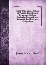Good Citizenship: A Book of Twenty-Three Essays by Various Authors On Social, Personal, and Economic Problems and Obligations