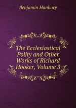 The Ecclesiastical Polity and Other Works of Richard Hooker, Volume 3