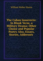 The Cuban Insurrecto: In Blank Verse, a Military Drama; Other Choice and Popular Poetry Also, Essays, Stories, Addresses