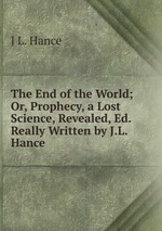 The End of the World; Or, Prophecy, a Lost Science, Revealed, Ed. Really Written by J.L. Hance