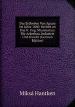 Das Erdbeben Von Agram Im Jahre 1880: Bericht an Das K. Ung. Ministerium Fr Ackerbau, Industrie Und Handel (German Edition)